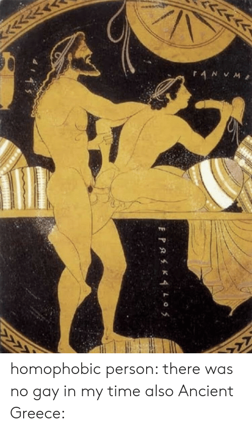 Greece, History, and Time: <<  AN VM  >  PRK4L o5 homophobic person: there was no gay in my time also Ancient Greece: