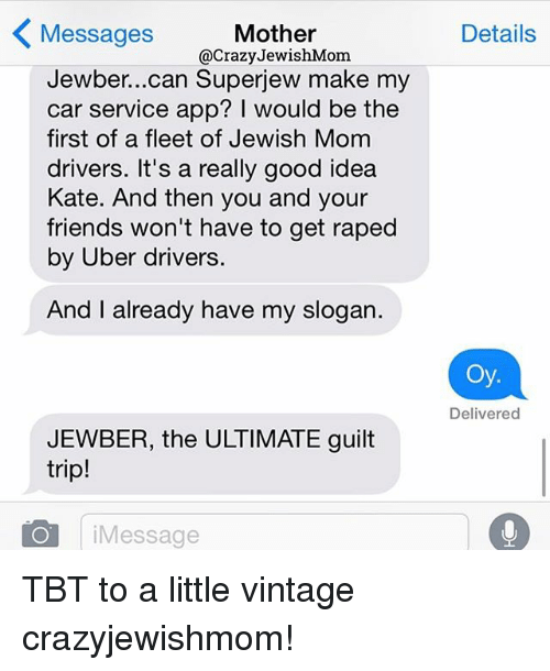 Friends, Tbt, and Uber: < Messages  Mother  @CrazyJewishMom  Details  Jewber...can Superjew make my  car service app? I would be the  first of a fleet of Jewish Mom  drivers. It's a really good idea  Kate. And then you and your  friends won't have to get raped  by Uber drivers  And I already have my slogan.  Oy.  Delivered  JEWBER, the ULTIMATE guilt  trip!  iMessage TBT to a little vintage crazyjewishmom!