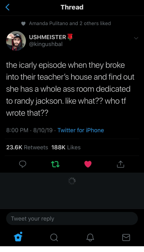 Ass, iCarly, and Iphone: <  Thread  Amanda Pulitano and 2 others liked  USHMEISTER  @kingushbal  the icarly episode when they broke  into their teacher's house and find out  she has a whole ass room dedicated  to randy jackson. like what?? who tf  wrote that??  8:00 PM 8/10/19 Twitter for iPhone  23.6K Retweets 188K Likes  Tweet your reply  Σ