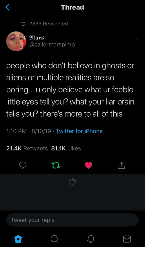 Iphone, Twitter, and Aliens: <  Thread  ti #333 Retweeted  Mars  @sailormarspimp  people who don't believe in ghosts or  aliens or multiple realities are so  boring... u only believe what ur feeble  little eyes tell you? what your liar brain  tells you? there's more to all of this  1:10 PM 8/10/19 Twitter for iPhone  21.4K Retweets 81.1K Likes  ti  Tweet your reply  Σ