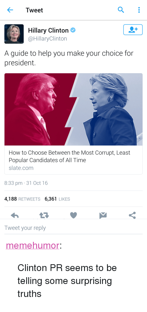 "Hillary Clinton, Tumblr, and Blog: < Tweet  Hillary Clinton  @HillaryClinton  A guide to help you make your choice for  president.  How to Choose Between the Most Corrupt, Least  Popular Candidates of All Time  slate.conm  8:33 pm 31 Oct 16  4,188 RETWEETS 6,361 LIKES  Tweet your reply <p><a href=""http://memehumor.tumblr.com/post/152618573073/clinton-pr-seems-to-be-telling-some-surprising"" class=""tumblr_blog"">memehumor</a>:</p>  <blockquote><p>Clinton PR seems to be telling some surprising truths</p></blockquote>"