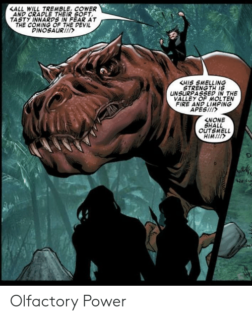 apes: <ALL WILL TREMBLE, COWER  AND CRADLE THEIR SOFT  TASTY INNARDS IN FEAR AT  THE COMING OF THE DEVIL  DINOSAUR!  KHIS SMELLING  STRENG TH IS  UNSURPASSED IN THE  VALLEY OF MOLTEN  FIRE AND LIMPING  APES!!!  NONE  SHALL  OUTSMELL  HIM!!!  m Olfactory Power