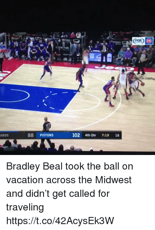Bradley: <Fox^  12  ARDS  88 PISTONS  102 4th Qtr 7:19 18 Bradley Beal took the ball on vacation across the Midwest and didn't get called for traveling https://t.co/42AcysEk3W