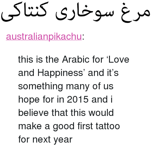 "Love, Target, and Tumblr: <p><a class=""tumblr_blog"" href=""http://australianpikachu.tumblr.com/post/106519322367/this-is-the-arabic-for-love-and-happiness-and"" target=""_blank"">australianpikachu</a>:</p> <blockquote> <p>this is the Arabic for 'Love and Happiness' and it's something many of us hope for in 2015 and i believe that this would make a good first tattoo for next year</p> </blockquote>"