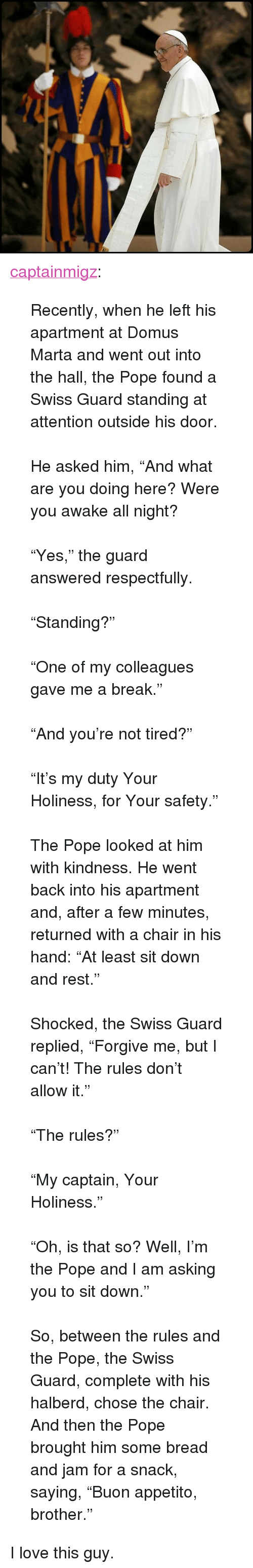 "Love, Pope Francis, and Tumblr: <p><a class=""tumblr_blog"" href=""http://captainmigz.tumblr.com/post/48033147715/recently-when-he-left-his-apartment-at-domus"">captainmigz</a>:</p> <blockquote> <p><span>Recently, when he left his apartment at Domus Marta and went out into the hall, the Pope found a Swiss Guard standing at attention outside his door.</span><br/><br/><span>He asked him, ""And what are you doing here? Were you awake all night?</span><br/><br/><span>""Yes,"" the guard answered respectfully.</span><br/><span class=""text_exposed_show""><br/>""Standing?""<br/><br/>""One of my colleagues gave me a break.""<br/><br/>""And you're not tired?""<br/><br/>""It's my duty Your Holiness, for Your safety.""<br/><br/>The Pope looked at him with kindness. He went back into his apartment and, after a few minutes, returned with a chair in his hand: ""At least sit down and rest.""<br/><br/>Shocked, the Swiss Guard replied, ""Forgive me, but I can't! The rules don't allow it.""<br/><br/>""The rules?""<br/><br/>""My captain, Your Holiness.""<br/><br/>""Oh, is that so? Well, I'm the Pope and I am asking you to sit down.""<br/><br/>So, between the rules and the Pope, the Swiss Guard, complete with his halberd, chose the chair. And then the Pope brought him some bread and jam for a snack, saying, ""Buon appetito, brother.""</span></p> </blockquote> <p>I love this guy. </p>"