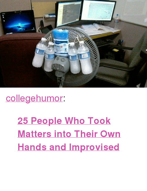 """Target, Tumblr, and Blog: <p><a class=""""tumblr_blog"""" href=""""http://collegehumor.tumblr.com/post/130628640946"""" target=""""_blank"""">collegehumor</a>:</p> <blockquote> <p><b><a href=""""http://www.collegehumor.com/post/7033752/25-people-who-were-forced-to-improvise"""" target=""""_blank"""">25 People Who Took Matters into Their Own Hands and Improvised</a></b> <br/><br/><br/></p> </blockquote>"""