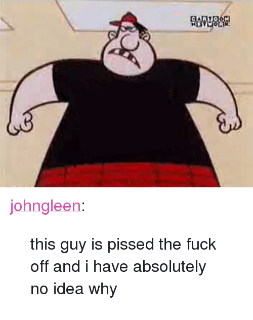 """Tumblr, Blog, and Fuck: <p><a class=""""tumblr_blog"""" href=""""http://johngleen.tumblr.com/post/122719312336/this-guy-is-pissed-the-fuck-off-and-i-have"""">johngleen</a>:</p>  <blockquote><p>this guy is pissed the fuck off and i have absolutely no idea why</p></blockquote>"""