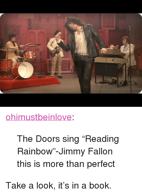 """reading rainbow: <p><a class=""""tumblr_blog"""" href=""""http://ohimustbeinlove.tumblr.com/post/58179315533/the-doors-sing-reading-rainbow-jimmy-fallon"""" target=""""_blank"""">ohimustbeinlove</a>:</p> <blockquote> <p>The Doors sing """"Reading Rainbow""""-Jimmy Fallon</p> <p>this is more than perfect</p> </blockquote> <p>Take a look, it&rsquo;s in a book.</p>"""