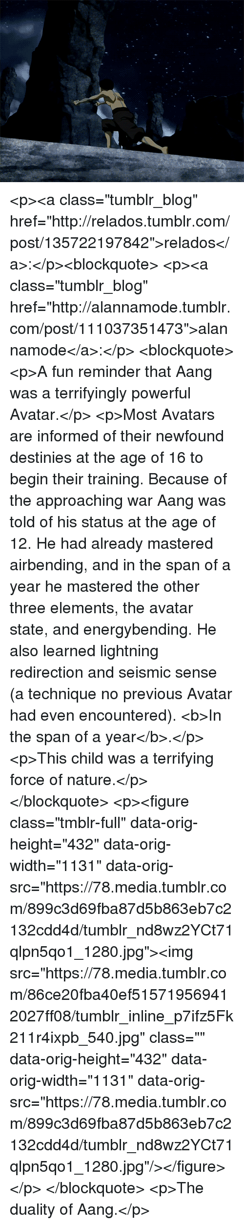 """Aang: <p><a class=""""tumblr_blog"""" href=""""http://relados.tumblr.com/post/135722197842"""">relados</a>:</p><blockquote> <p><a class=""""tumblr_blog"""" href=""""http://alannamode.tumblr.com/post/111037351473"""">alannamode</a>:</p> <blockquote> <p>A fun reminder that Aang was a terrifyingly powerful Avatar.</p> <p>Most Avatars are informed of their newfound destinies at the age of 16 to begin their training. Because of the approaching war Aang was told of his status at the age of 12. He had already mastered airbending, and in the span of a year he mastered the other three elements, the avatar state, and energybending. He also learned lightning redirection and seismic sense (a technique no previous Avatar had even encountered). <b>In the span of a year</b>.</p> <p>This child was a terrifying force of nature.</p> </blockquote> <p><figure class=""""tmblr-full"""" data-orig-height=""""432"""" data-orig-width=""""1131"""" data-orig-src=""""https://78.media.tumblr.com/899c3d69fba87d5b863eb7c2132cdd4d/tumblr_nd8wz2YCt71qlpn5qo1_1280.jpg""""><img src=""""https://78.media.tumblr.com/86ce20fba40ef515719569412027ff08/tumblr_inline_p7ifz5Fk211r4ixpb_540.jpg"""" class="""""""" data-orig-height=""""432"""" data-orig-width=""""1131"""" data-orig-src=""""https://78.media.tumblr.com/899c3d69fba87d5b863eb7c2132cdd4d/tumblr_nd8wz2YCt71qlpn5qo1_1280.jpg""""/></figure></p> </blockquote>  <p>The duality of Aang.</p>"""