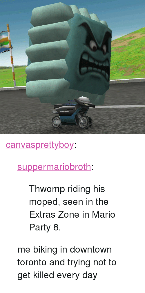 "mario party: <p><a href=""http://canvasprettyboy.tumblr.com/post/156584578116/suppermariobroth-thwomp-riding-his-moped-seen"" class=""tumblr_blog"">canvasprettyboy</a>:</p><blockquote> <p><a href=""http://www.suppermariobroth.com/post/156579180380/thwomp-riding-his-moped-seen-in-the-extras-zone"" class=""tumblr_blog"">suppermariobroth</a>:</p>  <blockquote><p>Thwomp riding his moped, seen in the Extras Zone in Mario Party 8.</p></blockquote>  <p>me biking in downtown toronto and trying not to get killed every day</p> </blockquote>"