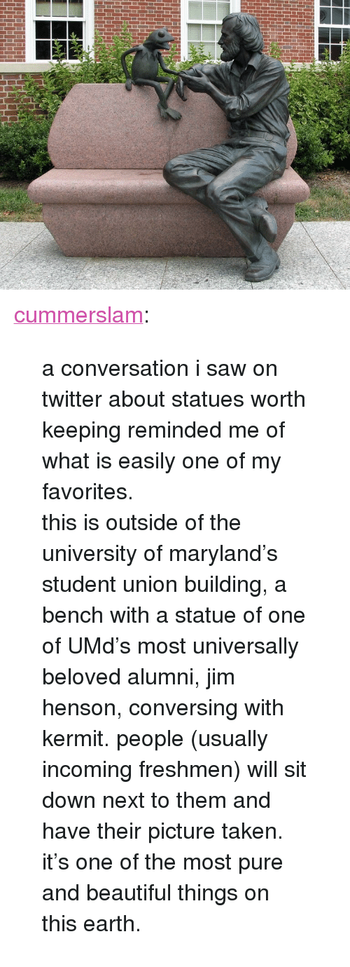 "Beautiful, Saw, and Taken: <p><a href=""http://cummerslam.tumblr.com/post/164322771314/a-conversation-i-saw-on-twitter-about-statues"" class=""tumblr_blog"">cummerslam</a>:</p><blockquote> <p>a conversation i saw on twitter about statues worth keeping reminded me of what is easily one of my favorites. </p>  <p>this is outside of the university of maryland's student union building, a bench with a statue of one of UMd's most universally beloved alumni, jim henson, conversing with kermit. people (usually incoming freshmen) will sit down next to them and have their picture taken. it's one of the most pure and beautiful things on this earth.</p> </blockquote>"