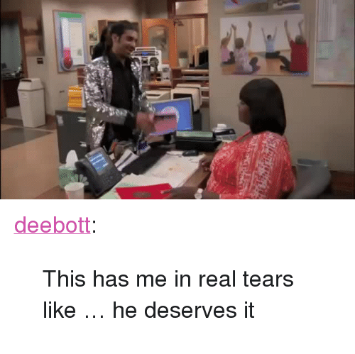 "Tumblr, Blog, and Http: <p><a href=""http://deebott.tumblr.com/post/168242299722/this-has-me-in-real-tears-like-he-deserves-it"" class=""tumblr_blog"">deebott</a>:</p><blockquote><p>This has me in real tears like … he deserves it </p></blockquote>"