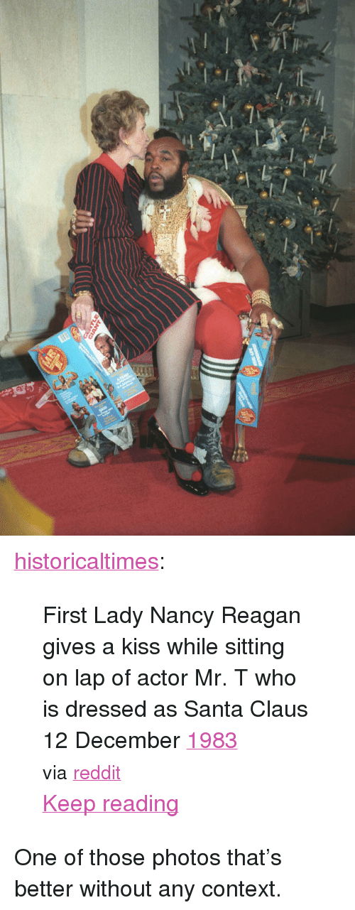 """Mr T, Reddit, and Santa Claus: <p><a href=""""http://historicaltimes.tumblr.com/post/154395112164/first-lady-nancy-reagan-gives-a-kiss-while-sitting"""" class=""""tumblr_blog"""">historicaltimes</a>:</p>  <blockquote><p>First Lady Nancy Reagan gives a kiss while sitting on lap of actor Mr. T who is dressed as Santa Claus  12 December <a href=""""http://historicaltimes.tumblr.com/tagged/1983"""">1983</a></p> <p><small>via <a href=""""http://www.reddit.com/r/HistoryPorn/comments/5ht6b8/first_lady_nancy_reagan_gives_a_kiss_while/"""">reddit</a></small></p> <p><a href=""""http://historicaltimes.tumblr.com/post/154395112164/first-lady-nancy-reagan-gives-a-kiss-while-sitting"""" class=""""tmblr-truncated-link read_more"""">Keep reading</a></p></blockquote>  <p>One of those photos that&rsquo;s better without any context.</p>"""