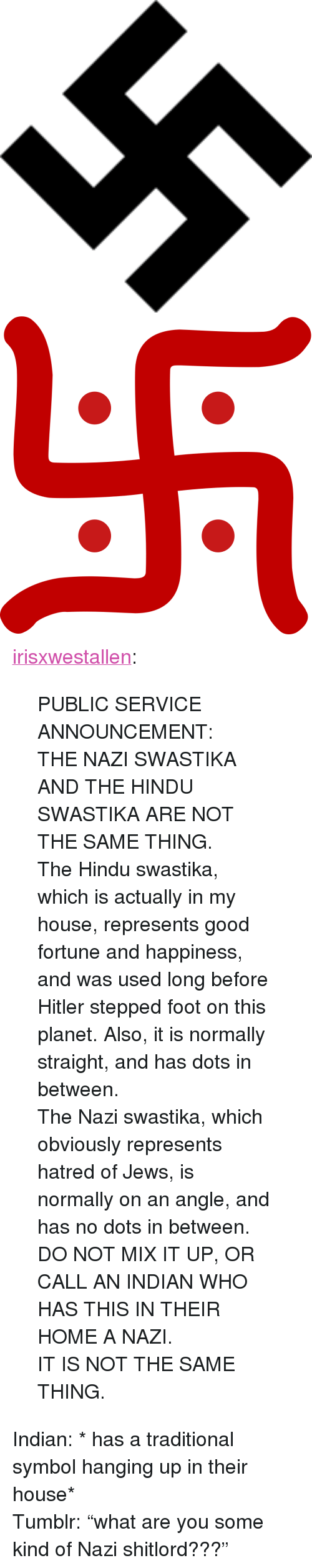 """hindu: <p><a href=""""http://irisxwestallen.tumblr.com/post/156850309123/public-service-announcement-the-nazi-swastika"""" class=""""tumblr_blog"""">irisxwestallen</a>:</p><blockquote> <p>PUBLIC SERVICE ANNOUNCEMENT: </p>  <p>THE NAZI SWASTIKA AND THE HINDU SWASTIKA ARE NOT THE SAME THING. </p>  <p>The Hindu swastika, which is actually in my house, represents good fortune and happiness, and was used long before Hitler stepped foot on this planet. Also, it is normally straight, and has dots in between. </p>  <p>The Nazi swastika, which obviously represents hatred of Jews, is normally on an angle, and has no dots in between. </p>  <p>DO NOT MIX IT UP, OR CALL AN INDIAN WHO HAS THIS IN THEIR HOME A NAZI. </p>  <p>IT IS NOT THE SAME THING.</p> </blockquote>  <p>Indian: * has a traditional symbol hanging up in their house*<br/>Tumblr: &ldquo;what are you some kind of Nazi shitlord???&rdquo;</p>"""