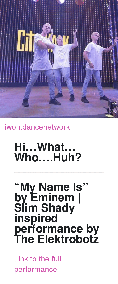 "Slim Shady: <p><a href=""http://iwontdance.com/post/159960062824/hiwhatwhohuh-my-name-is-by-eminem-slim"" class=""tumblr_blog"">iwontdancenetwork</a>:</p><blockquote> <h2><b>Hi…What…Who….Huh? <br/></b></h2> <hr><h2>""My Name Is"" by Eminem 
