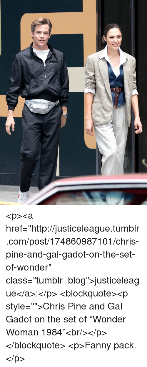 "Chris Pine, Tumblr, and Blog: <p><a href=""http://justiceleague.tumblr.com/post/174860987101/chris-pine-and-gal-gadot-on-the-set-of-wonder"" class=""tumblr_blog"">justiceleague</a>:</p>  <blockquote><p style="""">Chris Pine and Gal Gadot on the set of ""Wonder Woman 1984""<br/></p></blockquote>  <p>Fanny pack.</p>"