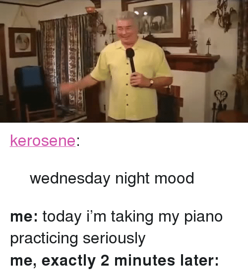 """Wednesday Night: <p><a href=""""http://kerosene.tumblr.com/post/159515304547/wednesday-night-mood"""" class=""""tumblr_blog"""">kerosene</a>:</p> <blockquote><p>wednesday night mood</p></blockquote> <p><b>me:</b> todayi'm taking my piano practicing seriously<br/><b>me, exactly 2 minutes later:</b></p>"""