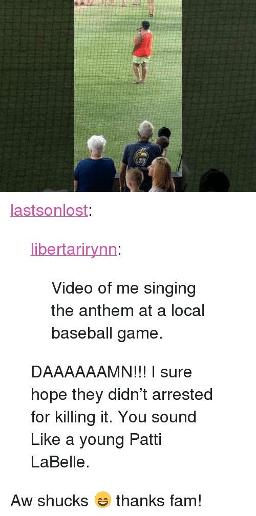 "Baseball, Fam, and Singing: <p><a href=""http://lastsonlost.tumblr.com/post/161951762067/libertarirynn-video-of-me-singing-the-anthem-at"" class=""tumblr_blog"">lastsonlost</a>:</p>  <blockquote><p><a href=""https://libertarirynn.tumblr.com/post/161951577229/video-of-me-singing-the-anthem-at-a-local-baseball"" class=""tumblr_blog"">libertarirynn</a>:</p>  <blockquote><p>Video of me singing the anthem at a local baseball game.</p></blockquote>  <p>DAAAAAAMN!!! I sure hope they didn't arrested for killing it. You sound Like a young Patti LaBelle.</p></blockquote>  <p>Aw shucks 😄 thanks fam!</p>"