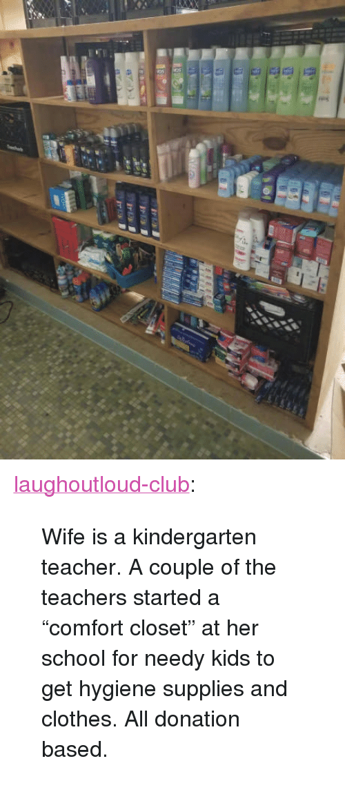 "Clothes, Club, and School: <p><a href=""http://laughoutloud-club.tumblr.com/post/171385510052/wife-is-a-kindergarten-teacher-a-couple-of-the"" class=""tumblr_blog"">laughoutloud-club</a>:</p>  <blockquote><p>Wife is a kindergarten teacher. A couple of the teachers started a ""comfort closet"" at her school for needy kids to get hygiene supplies and clothes. All donation based.</p></blockquote>"