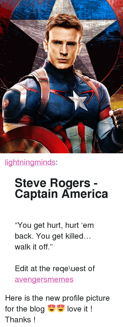 "Walk It Off: <p><a href=""http://lightningminds.tumblr.com/post/118489835210/steve-rogers-captain-america-you-get-hurt"" class=""tumblr_blog"" target=""_blank"">lightningminds</a>:</p>  <blockquote><h2>Steve Rogers - Captain America</h2><p><br/></p><p>""You get hurt, hurt 'em back. You get killed… walk it off.""<br/></p><p><br/></p><p>Edit at the reqe\uest of <a class=""tumblelog"" href=""http://tmblr.co/mzGvMY_y7aZnOd0IrlHJebQ"" target=""_blank"">avengersmemes</a></p></blockquote>  <p>Here is the new profile picture for the blog 😍😍 love it ! Thanks !</p>"
