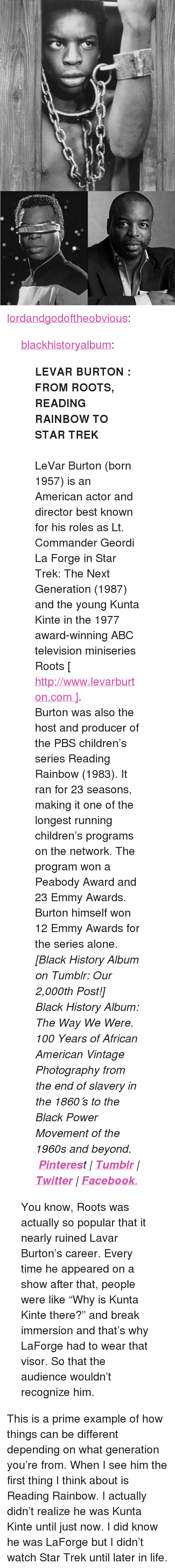 """reading rainbow: <p><a href=""""http://lordandgodoftheobvious.tumblr.com/post/159844036323/blackhistoryalbum-levar-burton-from-roots"""" class=""""tumblr_blog"""">lordandgodoftheobvious</a>:</p>  <blockquote><p><a href=""""https://blackhistoryalbum.tumblr.com/post/159837957925/levar-burton-from-roots-reading-rainbow-to-star"""" class=""""tumblr_blog"""">blackhistoryalbum</a>:</p> <blockquote> <p><b>LEVAR BURTON : FROM ROOTS, READING RAINBOW TO STAR TREK</b><br/><br/>LeVar Burton (born 1957) is an American actor and director best known for his roles as Lt. Commander Geordi La Forge in Star Trek: The Next Generation (1987) and the young Kunta Kinte in the 1977 award-winning ABC television miniseries Roots [ <a href=""""http://www.levarburton.com/"""">http://www.levarburton.com ]</a>. <br/></p> <p>Burton was also the host and producer of the PBS children's series Reading Rainbow (1983). It ran for 23 seasons, making it one of the longest running children's programs on the network. The program won a Peabody Award and 23 Emmy Awards. Burton himself won 12 Emmy Awards for the series alone.<i><i><br/></i></i></p> <p><i>[Black History Album on Tumblr: Our 2,000th Post!]</i></p> <p><i><i>Black History Album: The</i> Way We Were. <i>100 Years of African American Vintage  <i>Photography from the end of slavery in the 1860′s to the Black Power Movement of the 1960s and beyond.</i>   <b><a href=""""http://t.umblr.com/redirect?z=https%3A%2F%2Fwww.pinterest.com%2Fblackheritage%2Fpins%2F&amp;t=MWY1MWFhMTliYTI4MjI2ODNhNWM3ZjhjYmU5ODhiN2FmN2ZmODAzNyxCNkhnclFwbg%3D%3D"""">Pinteres</a></b>t 