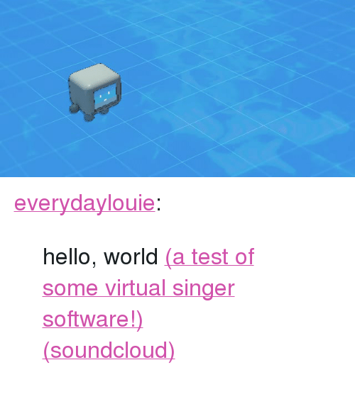 "Hello, SoundCloud, and Tumblr: <p><a href=""http://louiezong.com/post/172425930744/hello-world-a-test-of-some-virtual-singer"" class=""tumblr_blog"">everydaylouie</a>:</p><blockquote> <p>hello, world <a href=""http://www.myriad-online.com/en/products/virtualsinger.htm"">(a test of some virtual singer software!)</a></p> <p><a href=""https://soundcloud.com/louie-zong/hello-world"">(soundcloud)</a></p> </blockquote>"