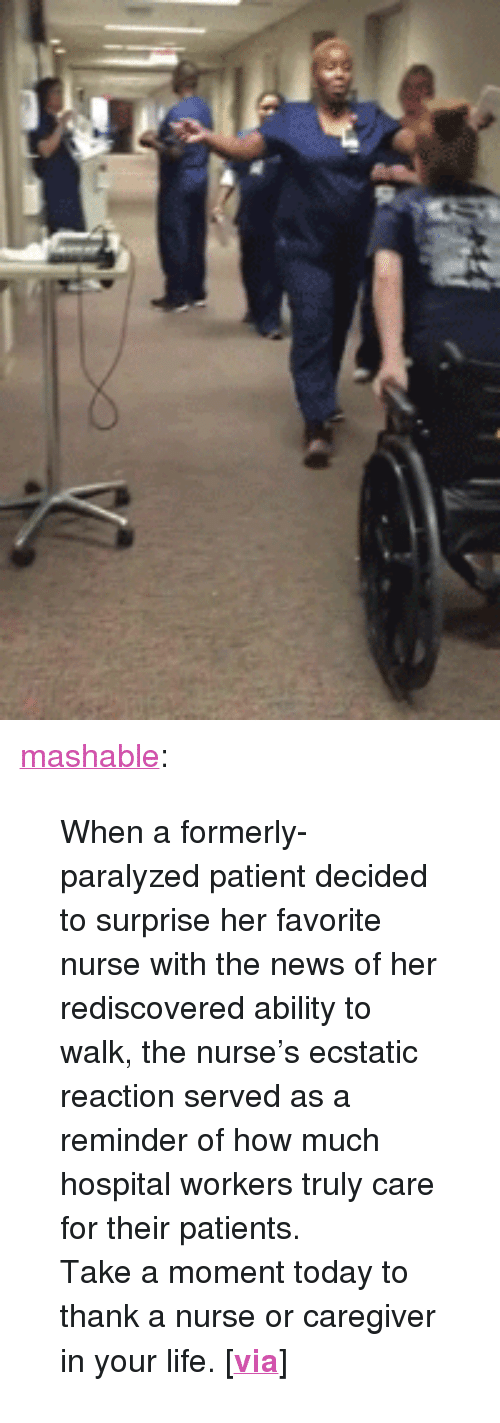 """Life, News, and Tumblr: <p><a href=""""http://mashable.tumblr.com/post/117176061079/when-a-formerly-paralyzed-patient-decided-to"""" class=""""tumblr_blog"""">mashable</a>:</p>  <blockquote><p>When a formerly-paralyzed patient decided to surprise her favorite nurse with the news of her rediscovered ability to walk, the nurse's ecstatic reaction served as a reminder of how much hospital workers truly care for their patients.<br/></p><p>Take a moment today to thank a nurse or caregiver in your life. [<b><a href=""""http://on.mash.to/1Gmqcfv"""">via</a></b>]<br/></p></blockquote>"""