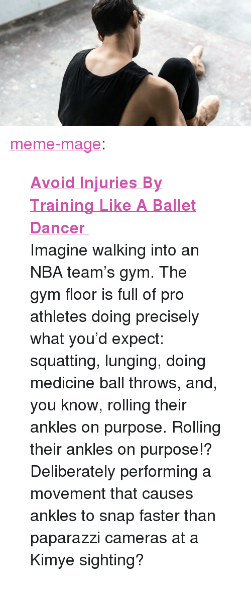 "Askmen: <p><a href=""http://meme-mage.tumblr.com/post/141982198888/avoid-injuries-by-training-like-a-ballet-dancer"" class=""tumblr_blog"">meme-mage</a>:</p>  <blockquote><p><b><a href=""http://www.askmen.com/sports/bodybuilding/avoid-injuries-by-training-like-a-ballerina.html"">  Avoid Injuries By Training Like A Ballet Dancer  </a></b><br/></p><p>  Imagine walking into an NBA team's gym. The gym floor is full of pro athletes doing precisely what you'd expect: squatting, lunging, doing medicine ball throws, and, you know, rolling their ankles on purpose. Rolling their ankles on purpose!? Deliberately performing a movement that causes ankles to snap faster than paparazzi cameras at a Kimye sighting?  <br/></p></blockquote>"