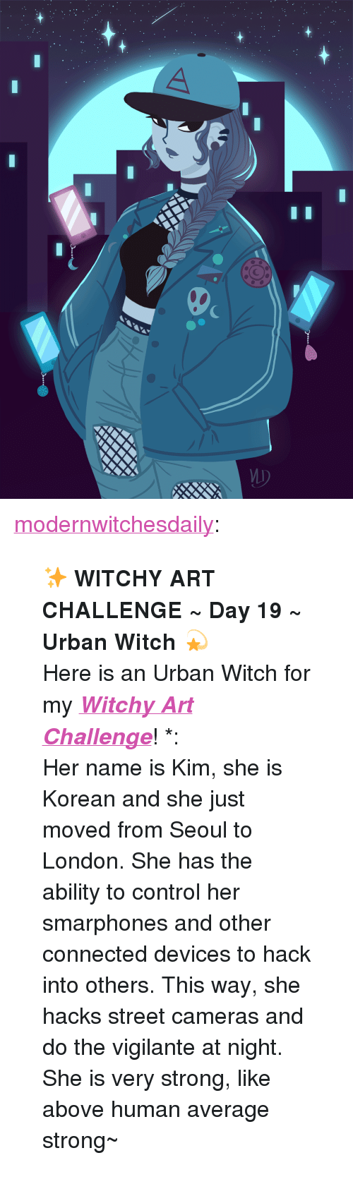 """Tumblr, Control, and Summer: <p><a href=""""http://modernwitchesdaily.tumblr.com/post/170164037339/witchy-art-challenge-day-19-urban-witch"""" class=""""tumblr_blog"""">modernwitchesdaily</a>:</p> <blockquote> <p><b>✨ WITCHY ART CHALLENGE ~ Day 19 ~ Urban Witch 💫</b></p> <p>Here is an Urban Witch for my<i><b> <a href=""""http://modernwitchesdaily.tumblr.com/post/146606149714/witchy-art-challenge-summer-is-coming-and"""">Witchy Art Challenge</a></b></i>! *:・゚✧ <br/>Her name is Kim, she is Korean and she just moved from Seoul to London. She has the ability to control her smarphones and other connected devices to hack into others. This way, she hacks street cameras and do the vigilante at night. She is very strong, like above human average strong~ </p> </blockquote>"""