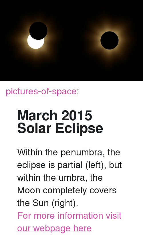 """Tumblr, Blog, and Covers: <p><a href=""""http://pictures-of-space.tumblr.com/post/150004612939/march-2015-solar-eclipse-within-the-penumbra-the"""" class=""""tumblr_blog"""">pictures-of-space</a>:</p>  <blockquote><h2>  March 2015 Solar Eclipse</h2><p>Within the penumbra, the eclipse is partial (left), but within the umbra, the Moon completely covers the Sun (right).</p><p>  <a href=""""http://t.umblr.com/redirect?z=http%3A%2F%2Fstar-gazing.net&amp;t=YjdjODZlZmQ0ZTYzMWVjNWE5NDBmZDE1MTVjMWRjZjhiODk4M2I0OCx4Wlh5ZjJYUg%3D%3D"""">For more information visit our webpage here</a><br/></p></blockquote>"""