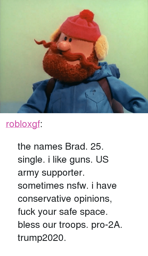 """Guns, Nsfw, and Tumblr: <p><a href=""""http://robloxgf.tumblr.com/post/167994324244/the-names-brad-25-single-i-like-guns-us-army"""" class=""""tumblr_blog"""">robloxgf</a>:</p>  <blockquote><p>the names Brad. 25. single. i like guns. US army supporter. sometimes nsfw. i have conservative opinions, fuck your safe space. bless our troops. pro-2A. trump2020.</p></blockquote>"""