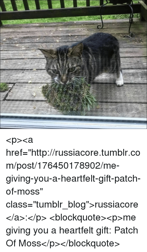 """Tumblr, Blog, and Http: <p><a href=""""http://russiacore.tumblr.com/post/176450178902/me-giving-you-a-heartfelt-gift-patch-of-moss"""" class=""""tumblr_blog"""">russiacore</a>:</p> <blockquote><p>me giving you a heartfelt gift: Patch Of Moss</p></blockquote>"""