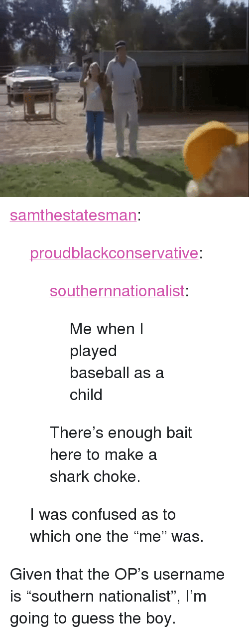 """Baseball, Confused, and Tumblr: <p><a href=""""http://samthestatesman.tumblr.com/post/143555185642/proudblackconservative-southernnationalist"""" class=""""tumblr_blog"""">samthestatesman</a>:</p>  <blockquote><p><a href=""""https://proudblackconservative.tumblr.com/post/143553742469/southernnationalist-me-when-i-played-baseball"""" class=""""tumblr_blog"""">proudblackconservative</a>:</p>  <blockquote><p><a href=""""http://southernnationalist.tumblr.com/post/143544821634/me-when-i-played-baseball-as-a-child"""" class=""""tumblr_blog"""">southernnationalist</a>:</p>  <blockquote><p>Me when I played baseball as a child</p></blockquote>  <p>There's enough bait here to make a shark choke.</p></blockquote>  <p>I was confused as to which one the """"me"""" was.</p></blockquote>  <p>Given that the OP&rsquo;s username is &ldquo;southern nationalist&rdquo;, I&rsquo;m going to guess the boy.</p>"""