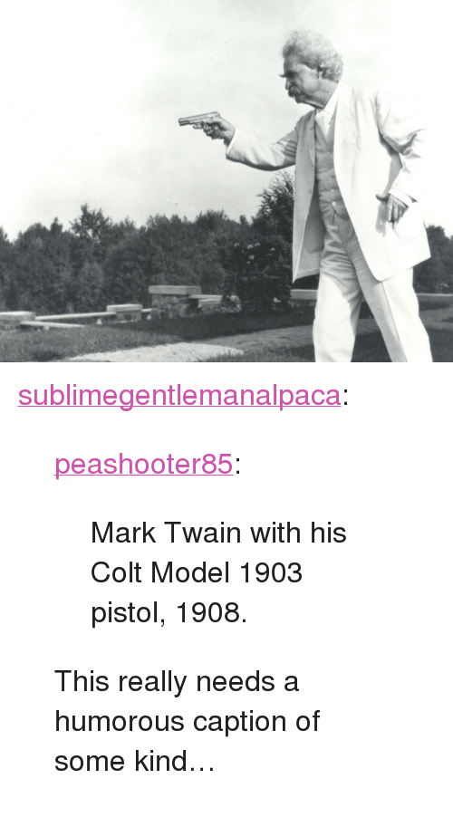 """Mark Twain: <p><a href=""""http://sublimegentlemanalpaca.tumblr.com/post/170808181667/peashooter85-mark-twain-with-his-colt-model-1903"""" class=""""tumblr_blog"""">sublimegentlemanalpaca</a>:</p> <blockquote> <p><a href=""""http://peashooter85.tumblr.com/post/155862520134/mark-twain-with-his-colt-model-1903-pistol-1908"""" class=""""tumblr_blog"""">peashooter85</a>:</p> <blockquote><p>Mark Twain with his Colt Model 1903 pistol, 1908.</p></blockquote> <p>This really needs a humorous caption of some kind…</p> </blockquote>"""