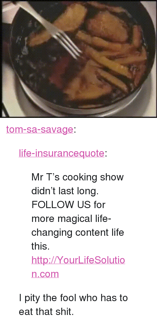 """Life, Mr T, and Savage: <p><a href=""""http://tom-sa-savage.tumblr.com/post/150416479320/life-insurancequote-mr-ts-cooking-show-didnt"""" class=""""tumblr_blog"""">tom-sa-savage</a>:</p><blockquote> <p><a class=""""tumblr_blog"""" href=""""http://life-insurancequote.tumblr.com/post/149734787655"""">life-insurancequote</a>:</p> <blockquote> <p>Mr T's cooking show didn't last long. <br/></p> <p>FOLLOW US for more magical life-changing content life this. <br/></p> <p><a href=""""http://YourLifeSolution.com"""">http://YourLifeSolution.com</a><br/></p> </blockquote>  <p>I pity the fool who has to eat that shit.<br/></p> </blockquote>"""