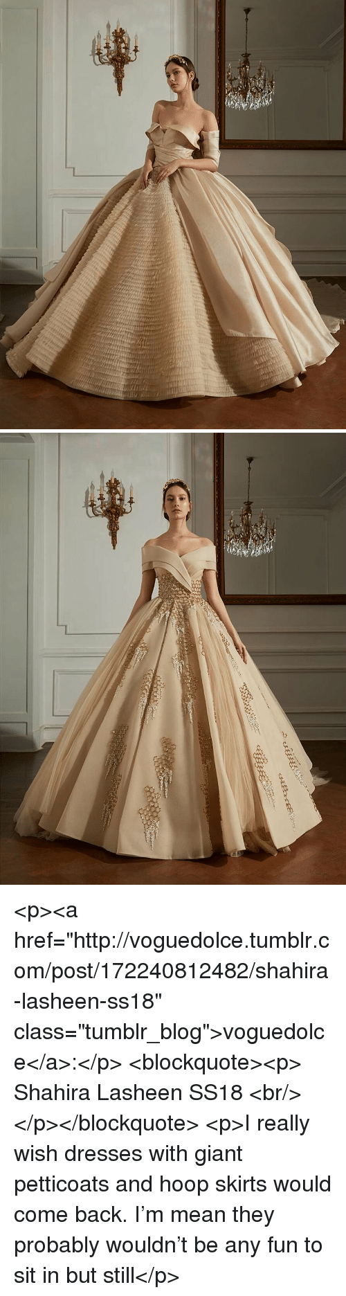 """Tumblr, Blog, and Dresses: <p><a href=""""http://voguedolce.tumblr.com/post/172240812482/shahira-lasheen-ss18"""" class=""""tumblr_blog"""">voguedolce</a>:</p>  <blockquote><p>  Shahira Lasheen SS18  <br/></p></blockquote>  <p>I really wish dresses with giant petticoats and hoop skirts would come back. I'm mean they probably wouldn't be any fun to sit in but still</p>"""