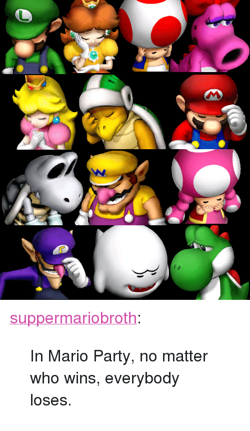 "mario party: <p><a href=""http://www.suppermariobroth.com/post/43532050774/in-mario-party-no-matter-who-wins-everybody"" class=""tumblr_blog"">suppermariobroth</a>:</p><blockquote><p>In Mario Party, no matter who wins, everybody loses.</p></blockquote>"