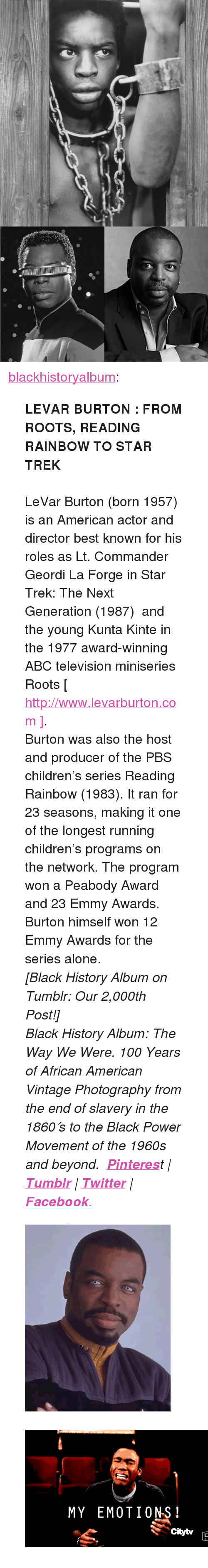 """reading rainbow: <p><a href=""""https://blackhistoryalbum.tumblr.com/post/159837957925/levar-burton-from-roots-reading-rainbow-to-star"""" class=""""tumblr_blog"""">blackhistoryalbum</a>:</p><blockquote> <p><b>LEVAR BURTON : FROM ROOTS, READING RAINBOW TO STAR TREK</b><br/><br/>LeVar Burton (born 1957) is an American actor and director best known for his roles as Lt. Commander Geordi La Forge in Star Trek: The Next Generation (1987) and the young Kunta Kinte in the 1977 award-winning ABC television miniseries Roots [ <a href=""""http://www.levarburton.com/"""">http://www.levarburton.com ]</a>. <br/></p> <p>Burton was also the host and producer of the PBS children's series Reading Rainbow (1983). It ran for 23 seasons, making it one of the longest running children's programs on the network. The program won a Peabody Award and 23 Emmy Awards. Burton himself won 12 Emmy Awards for the series alone.<i><i><br/></i></i></p> <p><i>[Black History Album on Tumblr: Our 2,000th Post!]</i></p> <p><i><i>Black History Album: The</i> Way We Were. <i>100 Years of African American Vintage  <i>Photography from the end of slavery in the 1860′s to the Black Power Movement of the 1960s and beyond.</i>   <b><a href=""""http://t.umblr.com/redirect?z=https%3A%2F%2Fwww.pinterest.com%2Fblackheritage%2Fpins%2F&amp;t=MWY1MWFhMTliYTI4MjI2ODNhNWM3ZjhjYmU5ODhiN2FmN2ZmODAzNyxCNkhnclFwbg%3D%3D"""">Pinteres</a></b>t 