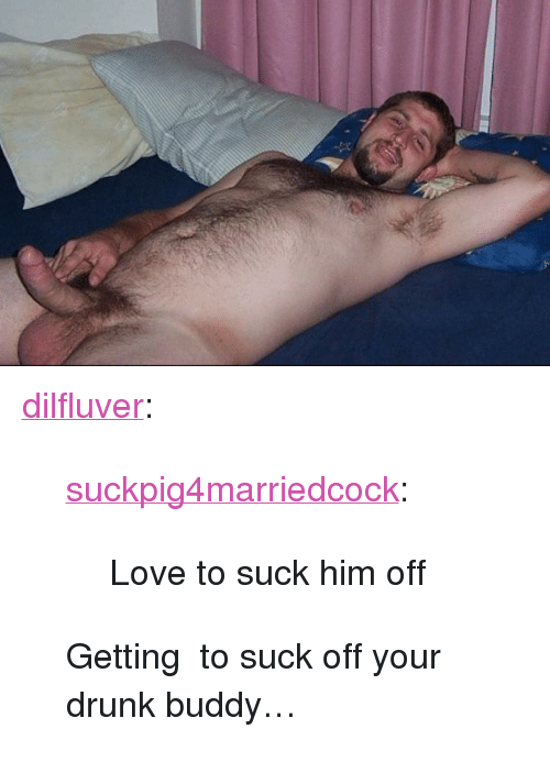 "Drunk, Love, and Tumblr: <p><a href=""https://dilfluver.tumblr.com/post/171463271790/suckpig4marriedcock-love-to-suck-him-off"" class=""tumblr_blog"">dilfluver</a>:</p>  <blockquote><p><a href=""https://suckpig4marriedcock.tumblr.com/post/171462957318/love-to-suck-him-off"" class=""tumblr_blog"">suckpig4marriedcock</a>:</p><blockquote><p>Love to suck him off </p></blockquote> <p>Getting  to suck off your drunk buddy… <br/></p></blockquote>"
