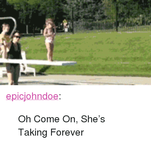 "oh come on: <p><a href=""https://epicjohndoe.tumblr.com/post/172777778934/oh-come-on-shes-taking-forever"" class=""tumblr_blog"">epicjohndoe</a>:</p>  <blockquote><p>Oh Come On, She's Taking Forever</p></blockquote>"