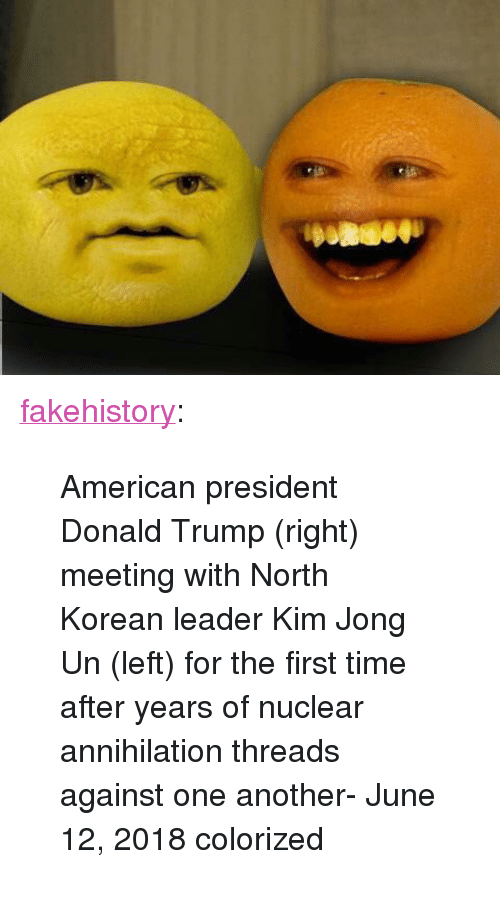 "Donald Trump, Kim Jong-Un, and Tumblr: <p><a href=""https://fakehistory.tumblr.com/post/174548585214/american-president-donald-trump-right-meeting"" class=""tumblr_blog"">fakehistory</a>:</p>  <blockquote><p>American president Donald Trump (right) meeting with North Korean leader Kim Jong Un (left) for the first time after years of nuclear annihilation threads against one another- June 12, 2018 colorized</p></blockquote>"