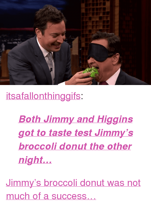 """Target, Tumblr, and youtube.com: <p><a href=""""https://itsafallonthinggifs.tumblr.com/post/160174674645/both-jimmy-and-higgins-got-to-taste-test-jimmys"""" class=""""tumblr_blog"""" target=""""_blank"""">itsafallonthinggifs</a>:</p> <blockquote><p><b><i><a href=""""https://www.youtube.com/watch?v=VvzY27xyeUw"""" target=""""_blank"""">Both Jimmy and Higgins got to taste test Jimmy's broccoli donut the other night…</a></i></b></p></blockquote> <p><a href=""""https://www.youtube.com/watch?v=VvzY27xyeUw"""" target=""""_blank"""">Jimmy's broccoli donut was not much of a success&hellip;</a></p>"""