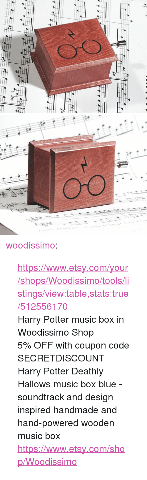 "listings: <p><a href=""https://woodissimo.tumblr.com/post/159857412555/httpswwwetsycomyourshopswoodissimotoolsli"" class=""tumblr_blog"">woodissimo</a>:</p><blockquote> <p><a href=""https://www.etsy.com/your/shops/Woodissimo/tools/listings/view:table,stats:true/512556170"">https://www.etsy.com/your/shops/Woodissimo/tools/listings/view:table,stats:true/512556170</a></p> <p>Harry Potter music box in Woodissimo Shop</p> <p>5% OFF with coupon code SECRETDISCOUNT<br/>Harry Potter Deathly Hallows music box blue - soundtrack and design inspired handmade and hand-powered wooden music box <a href=""https://www.etsy.com/shop/Woodissimo"">https://www.etsy.com/shop/Woodissimo</a><br/></p> </blockquote>"