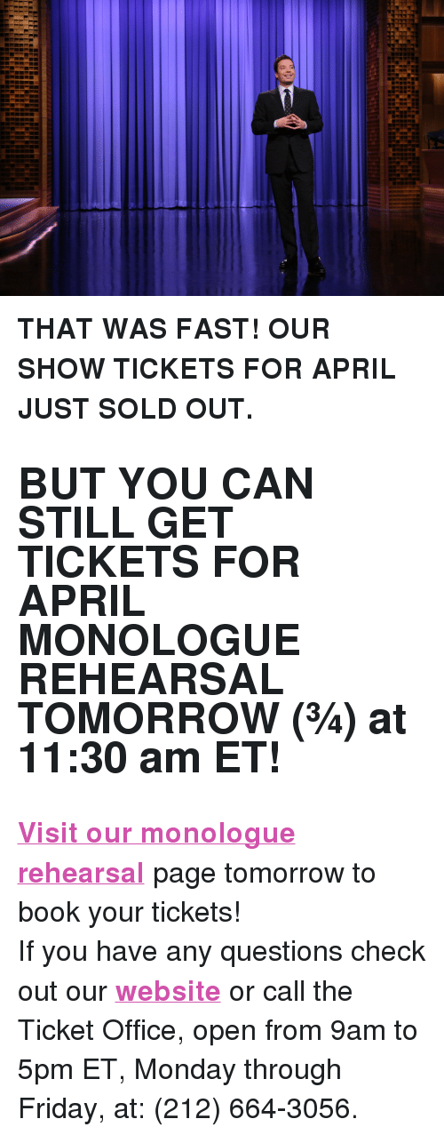 "Friday, Jimmy Fallon, and Target: <p><b>THAT WAS FAST! OUR SHOW TICKETS FOR APRIL JUST SOLD OUT. </b></p><h2><b>BUT YOU CAN STILL GET TICKETS FOR APRIL MONOLOGUE REHEARSAL TOMORROW (&frac34;) at 11:30 am ET! </b></h2><p><b><a href=""http://fallon.1iota.com/show/353/The-Tonight-Show-starring-Jimmy-Fallon"" target=""_blank"">Visit our monologue rehearsal</a></b> page tomorrow to book your tickets! </p><p>If you have any questions check out our <b><a href=""http://www.nbc.com/the-tonight-show/blogs/113111"" target=""_blank"">website</a></b> or call the Ticket Office, open from 9am to 5pm ET, Monday through Friday, at: (212) 664-3056.<br/></p>"