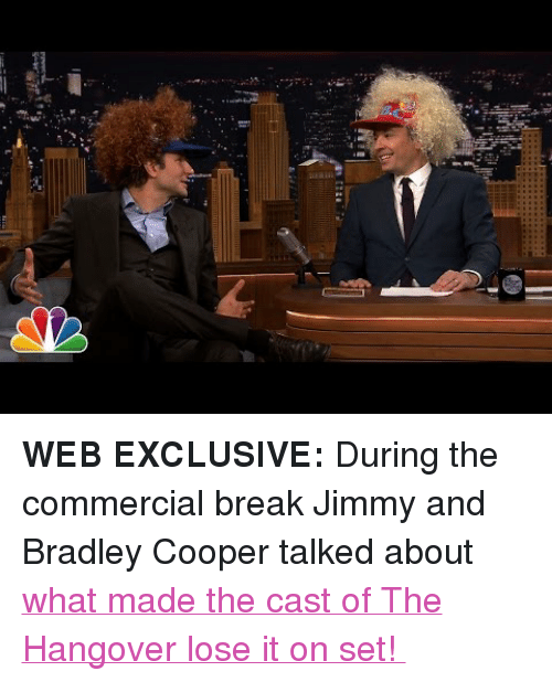 "Target, youtube.com, and Bradley Cooper: <p><strong>WEB EXCLUSIVE: </strong>During the commercial break Jimmy and Bradley Cooper talked about <a href=""https://www.youtube.com/watch?v=pG-FXXHAjPM&amp;list=UU8-Th83bH_thdKZDJCrn88g"" target=""_blank"">what made the cast of The Hangover lose it on set! </a></p>"