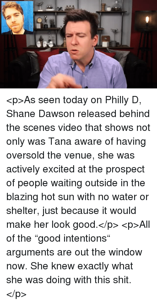 """Shit, Good, and Today: <p>As seen today on Philly D, Shane Dawson released behind the scenes video that shows not only was Tana aware of having oversold the venue, she was actively excited at the prospect of people waiting outside in the blazing hot sun with no water or shelter, just because it would make her look good.</p>  <p>All of the """"good intentions"""" arguments are out the window now. She knew exactly what she was doing with this shit.</p>"""