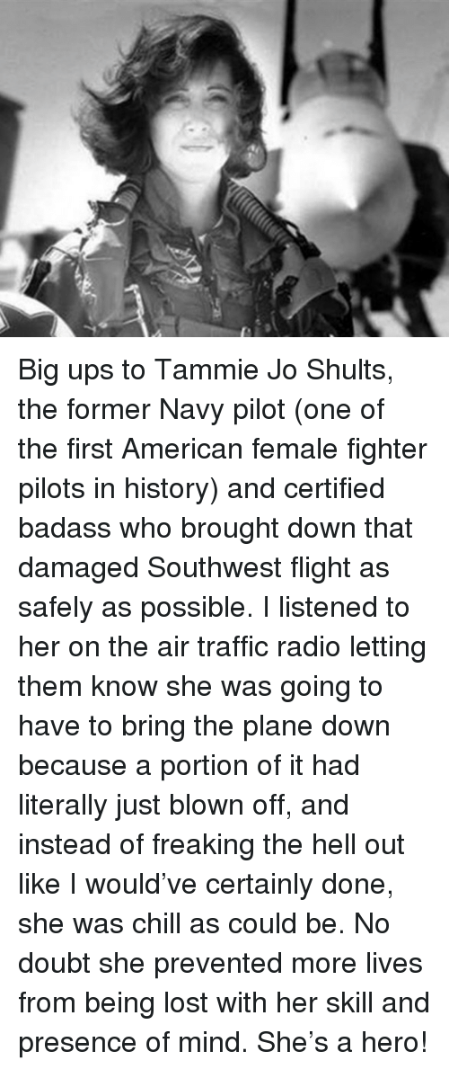 Big Ups: <p>Big ups to Tammie Jo Shults, the former Navy pilot (one of the first American female fighter pilots in history) and certified badass who brought down that damaged Southwest flight as safely as possible. I listened to her on the air traffic radio letting them know she was going to have to bring the plane down because a portion of it had literally just blown off, and instead of freaking the hell out like I would've certainly done, she was chill as could be. No doubt she prevented more lives from being lost with her skill and presence of mind. She's a hero!</p>