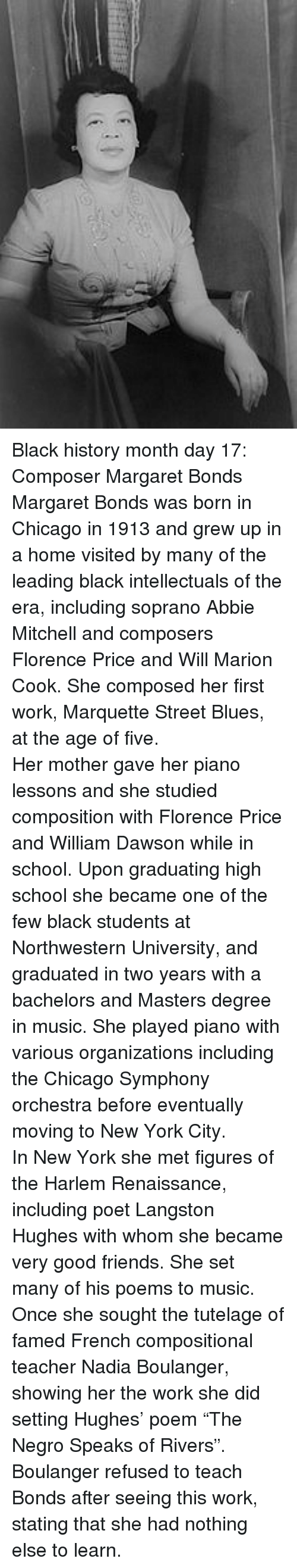 """Langston: <p>Black history month day 17: Composer Margaret Bonds</p>  <p>Margaret Bonds was born in Chicago in 1913 and grew up in a home visited by many of the leading black intellectuals of the era, including soprano Abbie Mitchell and composers Florence Price and Will Marion Cook. She composed her first work, Marquette Street Blues, at the age of five.</p>  <p>Her mother gave her piano lessons and she studied composition with Florence Price and William Dawson while in school. Upon graduating high school she became one of the few black students at Northwestern University, and graduated in two years with a bachelors and Masters degree in music. She played piano with various organizations including the Chicago Symphony orchestra before eventually moving to New York City.</p>  <p>In New York she met figures of the Harlem Renaissance, including poet Langston Hughes with whom she became very good friends. She set many of his poems to music. Once she sought the tutelage of famed French compositional teacher Nadia Boulanger, showing her the work she did setting Hughes' poem """"The Negro Speaks of Rivers"""". Boulanger refused to teach Bonds after seeing this work, stating that she had nothing else to learn.</p>"""