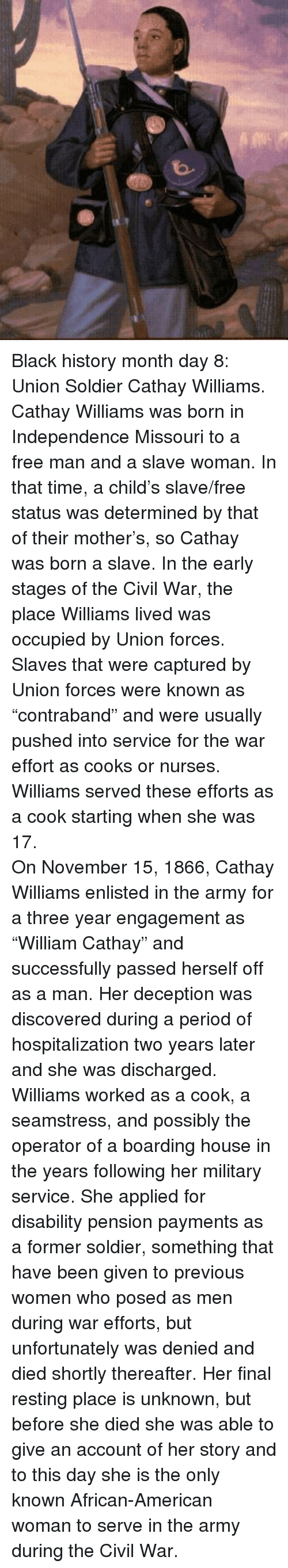 Black History Month, Period, and Army: <p>Black history month day 8: Union Soldier Cathay Williams.</p>  <p>Cathay Williams was born in Independence Missouri to a free man and a slave woman. In that time, a child&rsquo;s slave/free status was determined by that of their mother&rsquo;s, so Cathay was born a slave. In the early stages of the Civil War, the place Williams lived was occupied by Union forces. Slaves that were captured by Union forces were known as &ldquo;contraband&rdquo; and were usually pushed into service for the war effort as cooks or nurses. Williams served these efforts as a cook starting when she was 17.</p>  <p>On November 15, 1866, Cathay Williams enlisted in the army for a three year engagement as &ldquo;William Cathay&rdquo; and successfully passed herself off as a man. Her deception was discovered during a period of hospitalization two years later and she was discharged.</p>  <p>Williams worked as a cook, a seamstress, and possibly the operator of a boarding house in the years following her military service. She applied for disability pension payments as a former soldier, something that have been given to previous women who posed as men during war efforts, but unfortunately was denied and died shortly thereafter. Her final resting place is unknown, but before she died she was able to give an account of her story and to this day she is the only known African-American woman to serve in the army during the Civil War.</p>