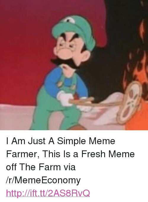 "Fresh, Meme, and Http: <p>I Am Just A Simple Meme Farmer, This Is a Fresh Meme off The Farm via /r/MemeEconomy <a href=""http://ift.tt/2AS8RvQ"">http://ift.tt/2AS8RvQ</a></p>"